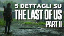The Last of Us 2: 5 dettagli che abbiamo scoperto nella demo!
